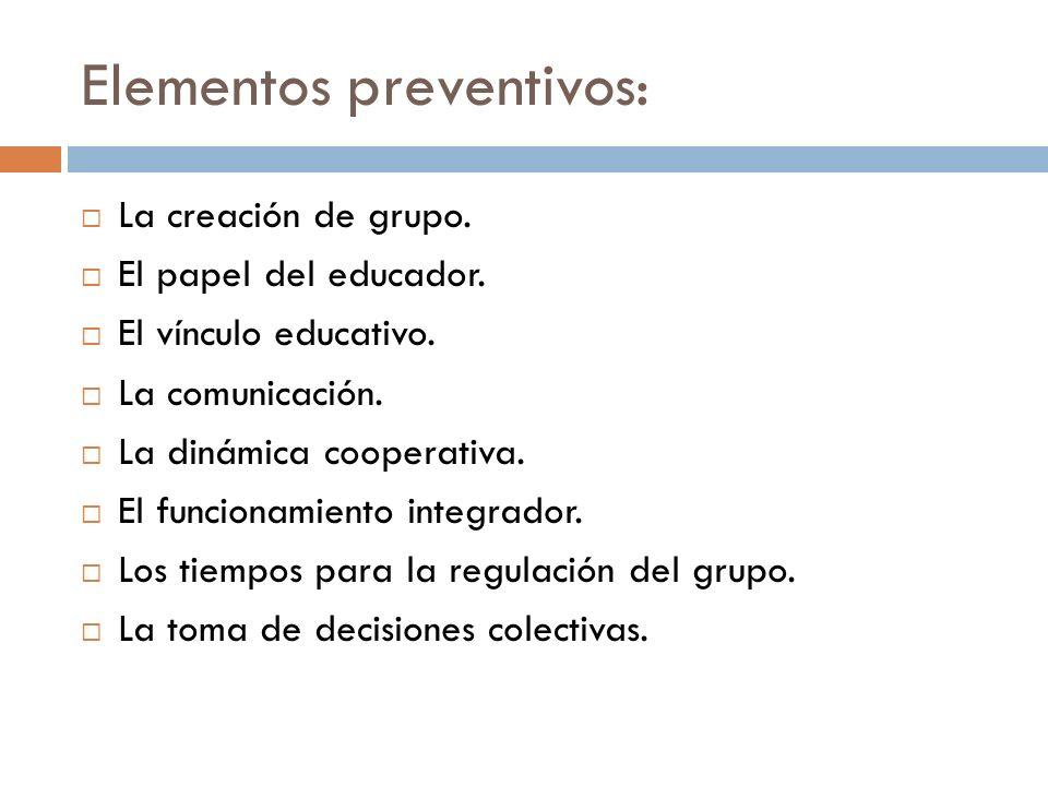 Elementos preventivos: La creación de grupo. El papel del educador. El vínculo educativo. La comunicación. La dinámica cooperativa. El funcionamiento