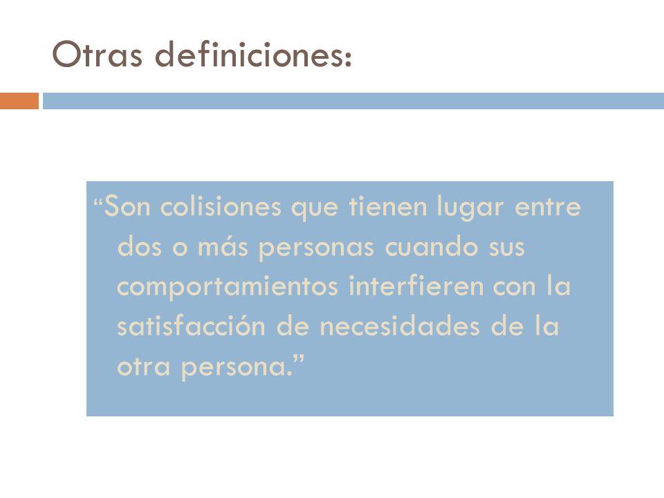 Otras definiciones: Son colisiones que tienen lugar entre dos o más personas cuando sus comportamientos interfieren con la satisfacción de necesidades