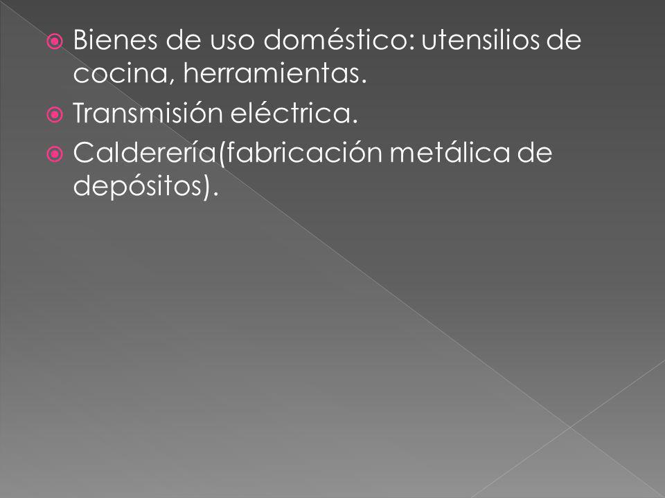 Bienes de uso doméstico: utensilios de cocina, herramientas. Transmisión eléctrica. Calderería(fabricación metálica de depósitos).