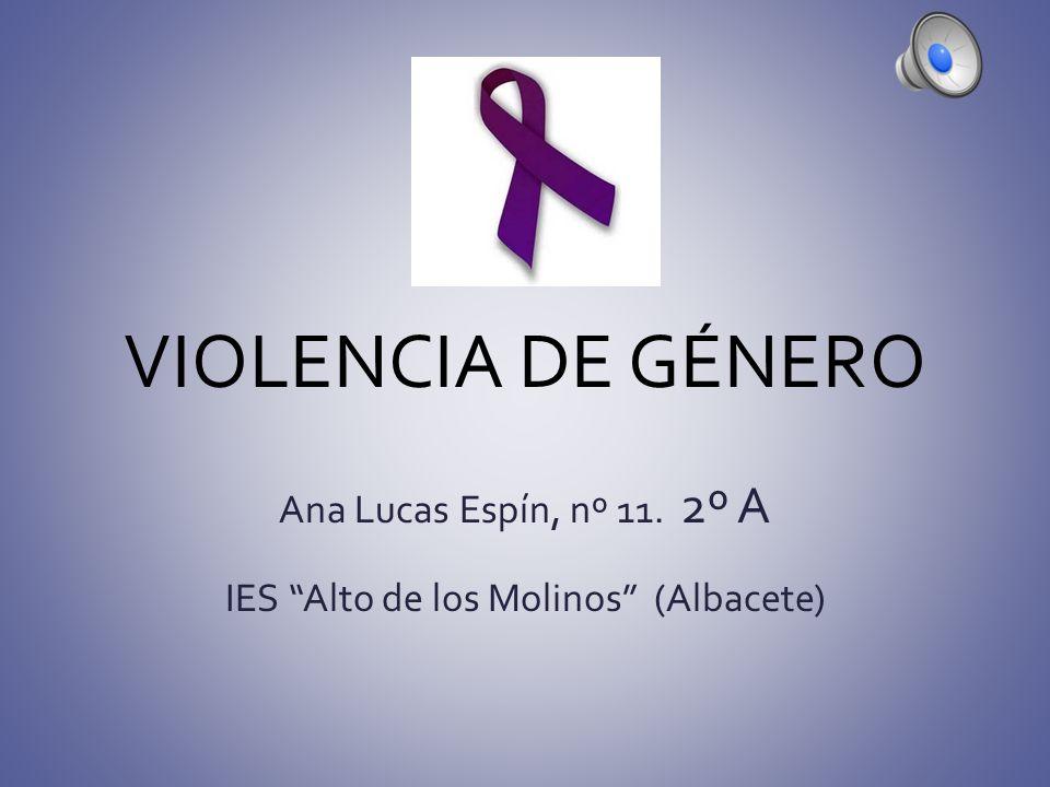 VIOLENCIA DE GÉNERO Ana Lucas Espín, nº 11. 2º A IES Alto de los Molinos (Albacete)