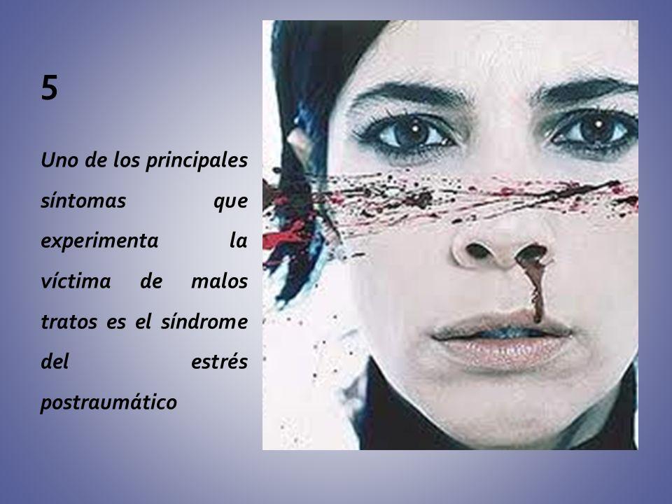 5 Uno de los principales síntomas que experimenta la víctima de malos tratos es el síndrome del estrés postraumático