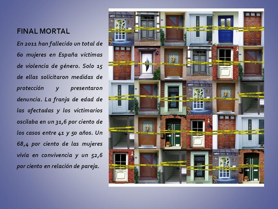 FINAL MORTAL En 2011 han fallecido un total de 60 mujeres en España víctimas de violencia de género. Solo 15 de ellas solicitaron medidas de protecció