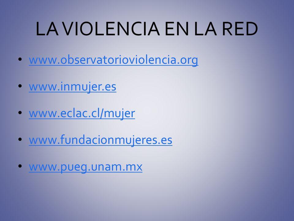 LA VIOLENCIA EN LA RED www.observatorioviolencia.org www.inmujer.es www.eclac.cl/mujer www.fundacionmujeres.es www.pueg.unam.mx