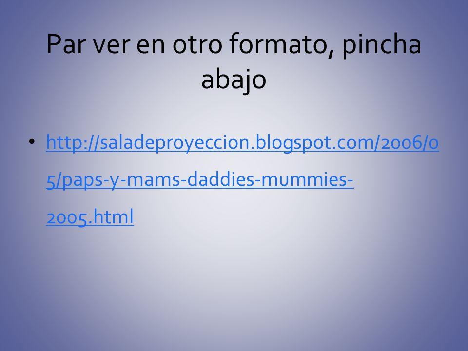 Par ver en otro formato, pincha abajo http://saladeproyeccion.blogspot.com/2006/0 5/paps-y-mams-daddies-mummies- 2005.html http://saladeproyeccion.blo
