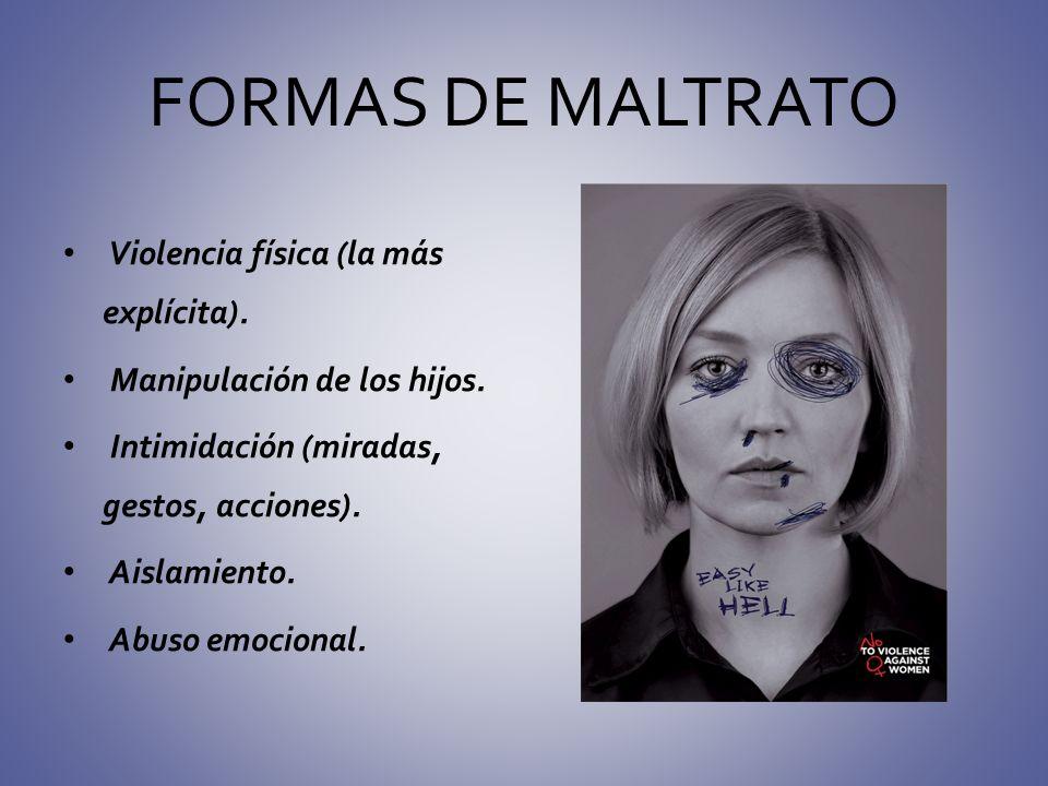 FORMAS DE MALTRATO Violencia física (la más explícita). Manipulación de los hijos. Intimidación (miradas, gestos, acciones). Aislamiento. Abuso emocio