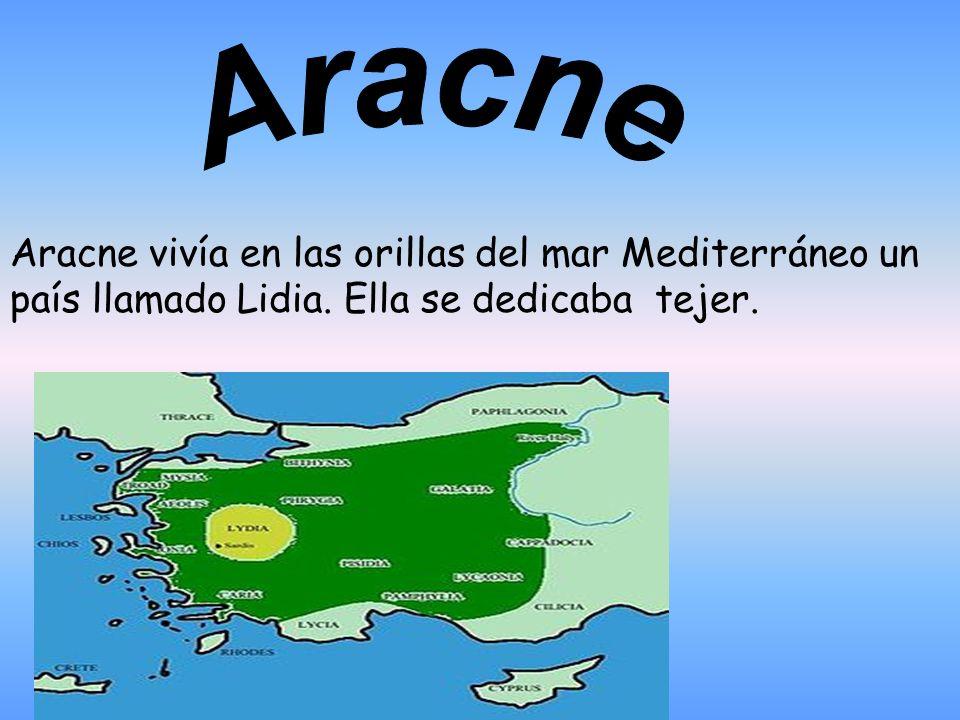 Aracne vivía en las orillas del mar Mediterráneo un país llamado Lidia. Ella se dedicaba tejer.