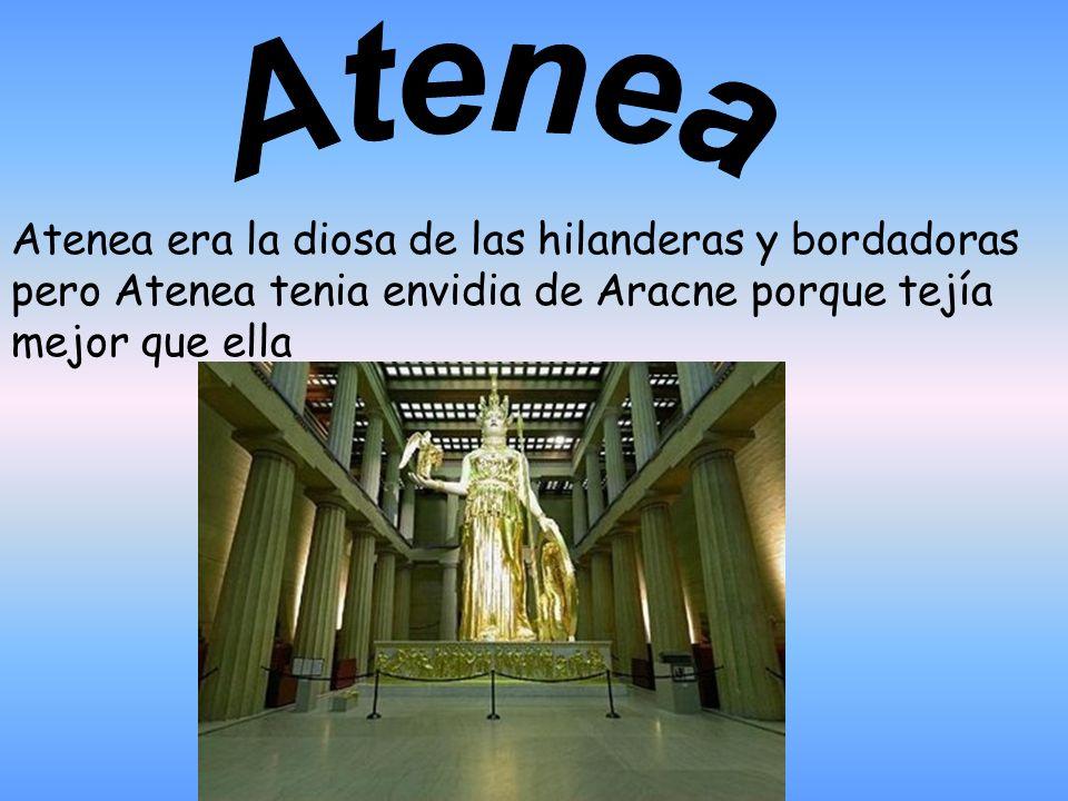 Atenea era la diosa de las hilanderas y bordadoras pero Atenea tenia envidia de Aracne porque tejía mejor que ella