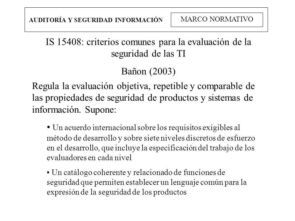 AUDITORÍA Y SEGURIDAD INFORMACIÓN MARCO NORMATIVO IS 15408: criterios comunes para la evaluación de la seguridad de las TI Bañon (2003) Regula la eval