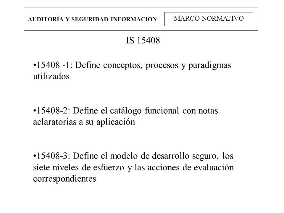 AUDITORÍA Y SEGURIDAD INFORMACIÓN MARCO NORMATIVO IS 15408 15408 -1: Define conceptos, procesos y paradigmas utilizados 15408-2: Define el catálogo fu