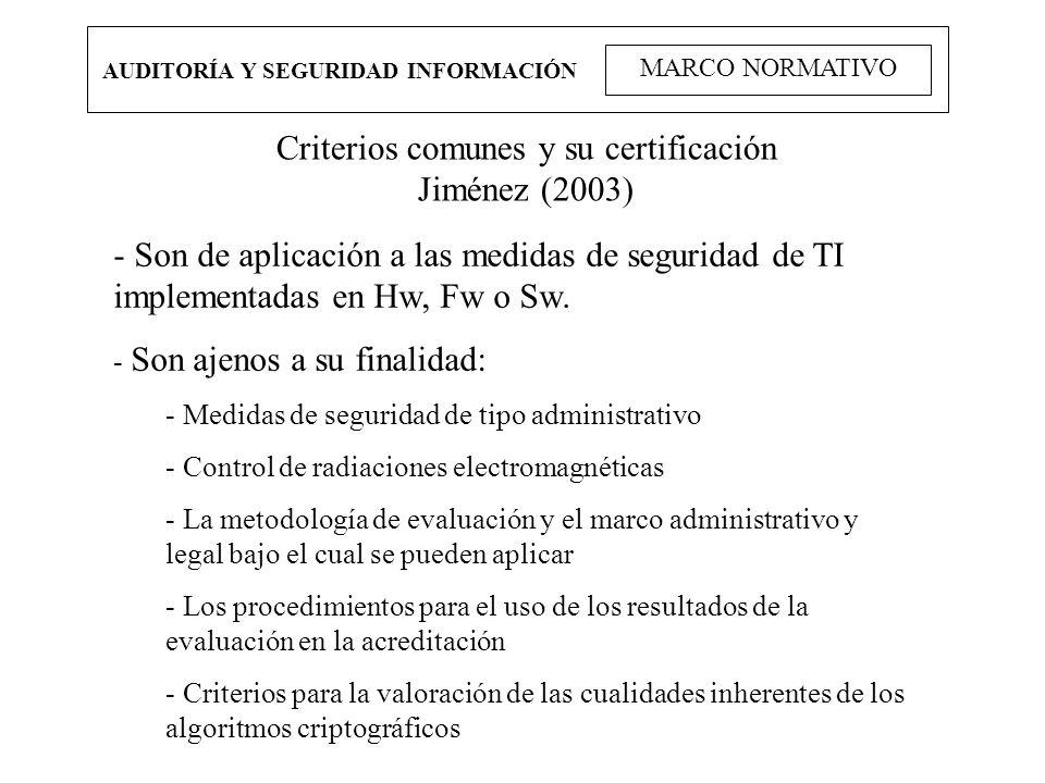 AUDITORÍA Y SEGURIDAD INFORMACIÓN MARCO NORMATIVO Criterios comunes y su certificación Jiménez (2003) - Son de aplicación a las medidas de seguridad d