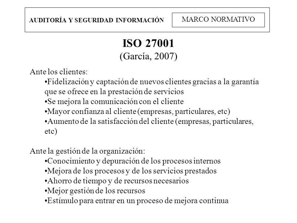 AUDITORÍA Y SEGURIDAD INFORMACIÓN MARCO NORMATIVO ISO 27001 (García, 2007) Ante los clientes: Fidelización y captación de nuevos clientes gracias a la