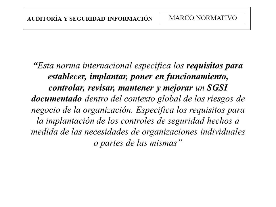 AUDITORÍA Y SEGURIDAD INFORMACIÓN MARCO NORMATIVO Esta norma internacional especifica los requisitos para establecer, implantar, poner en funcionamien
