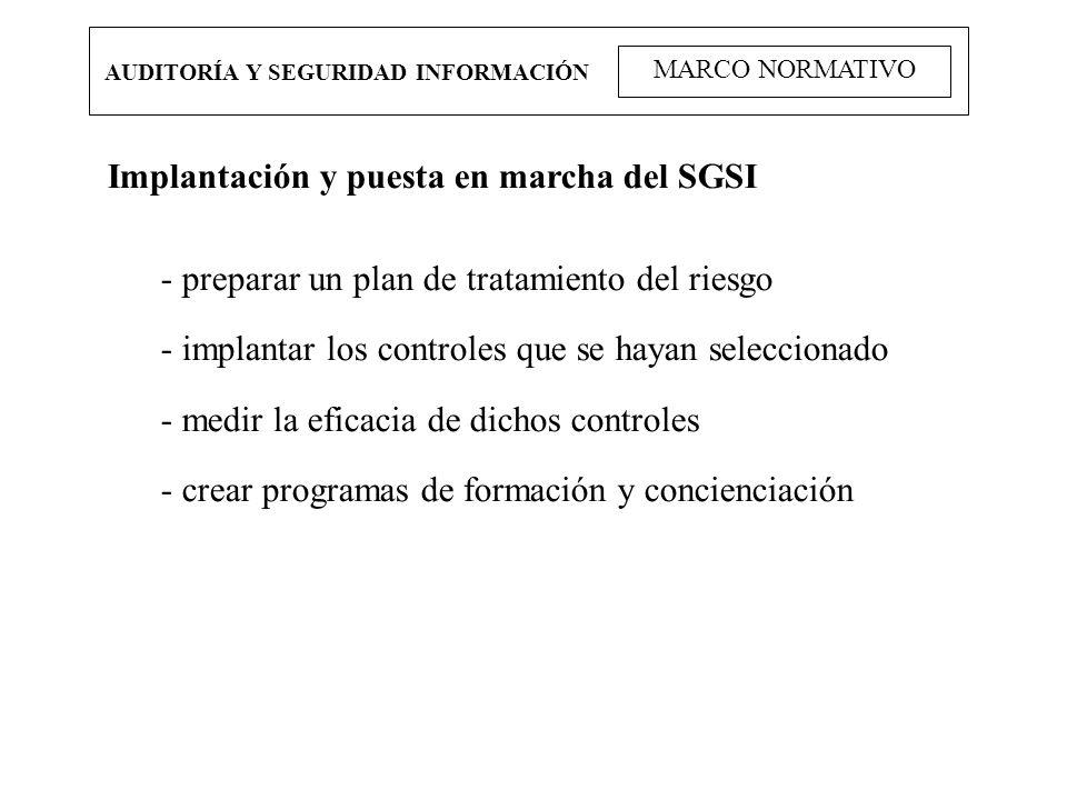 AUDITORÍA Y SEGURIDAD INFORMACIÓN MARCO NORMATIVO Implantación y puesta en marcha del SGSI - preparar un plan de tratamiento del riesgo - implantar lo