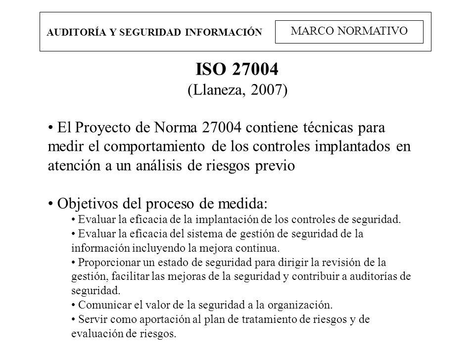 AUDITORÍA Y SEGURIDAD INFORMACIÓN MARCO NORMATIVO ISO 27004 (Llaneza, 2007) El Proyecto de Norma 27004 contiene técnicas para medir el comportamiento