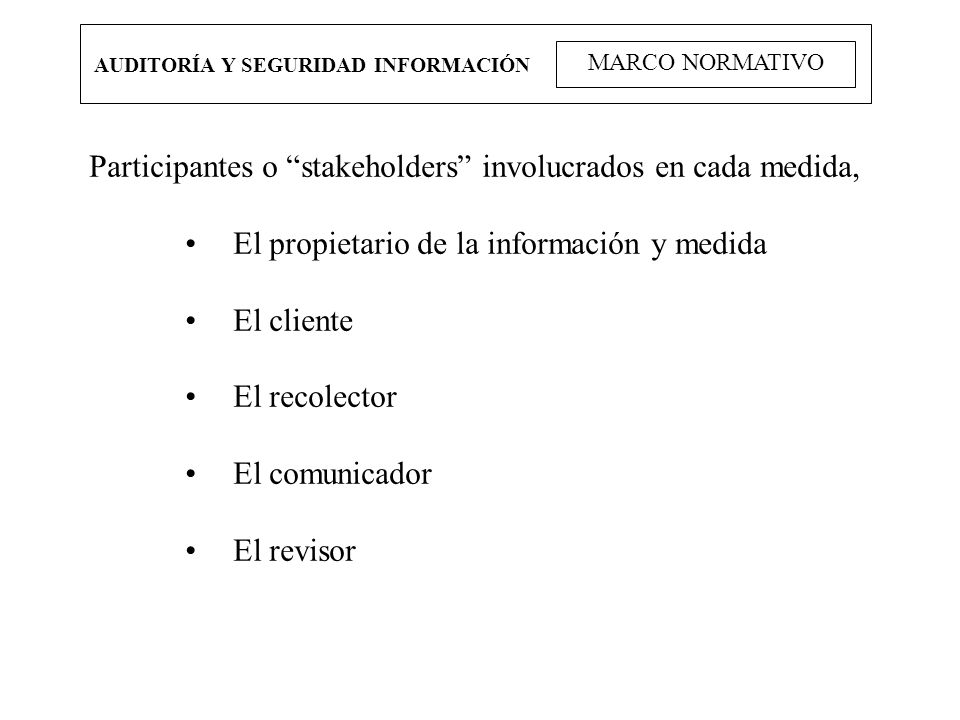 AUDITORÍA Y SEGURIDAD INFORMACIÓN MARCO NORMATIVO Participantes o stakeholders involucrados en cada medida, El propietario de la información y medida