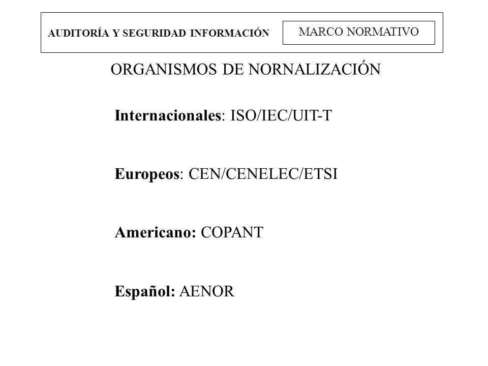 AUDITORÍA Y SEGURIDAD INFORMACIÓN MARCO NORMATIVO ORGANISMOS DE NORNALIZACIÓN Internacionales: ISO/IEC/UIT-T Europeos: CEN/CENELEC/ETSI Americano: COP