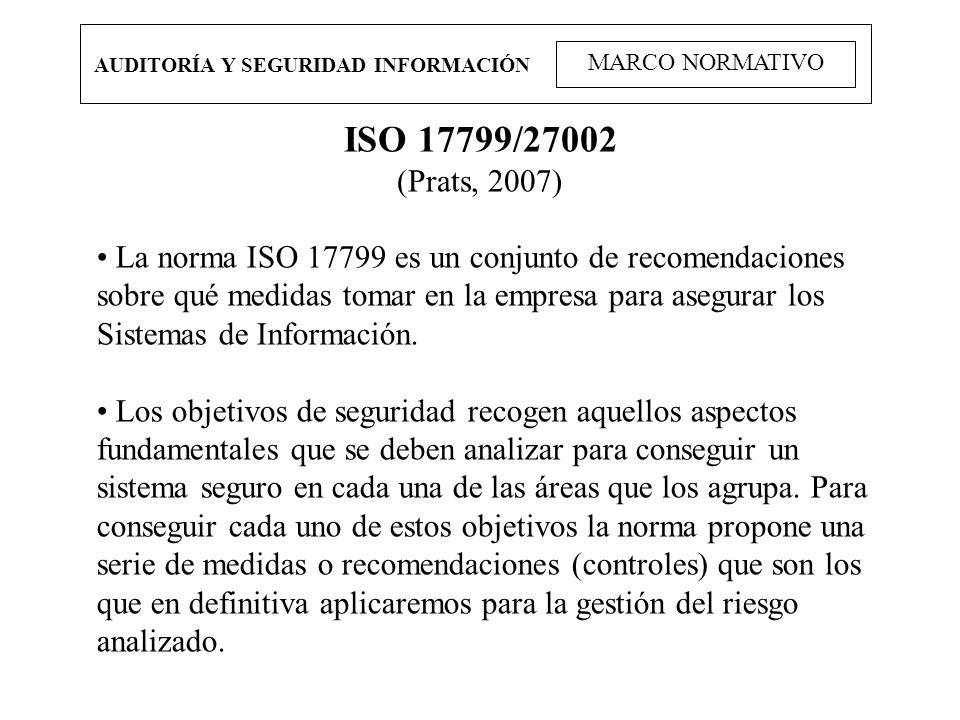 AUDITORÍA Y SEGURIDAD INFORMACIÓN MARCO NORMATIVO ISO 17799/27002 (Prats, 2007) La norma ISO 17799 es un conjunto de recomendaciones sobre qué medidas