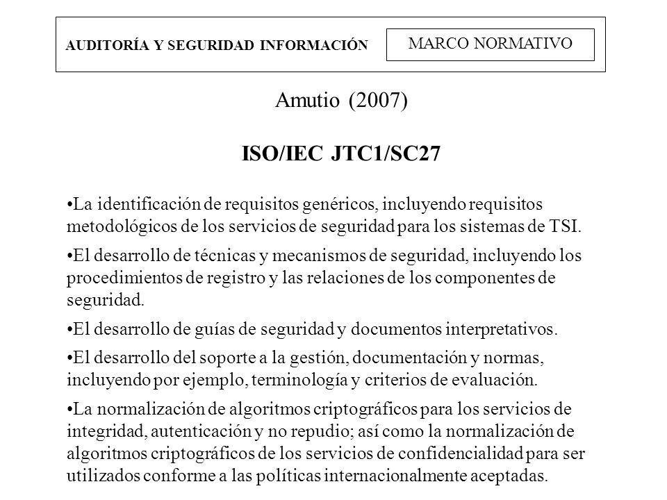 AUDITORÍA Y SEGURIDAD INFORMACIÓN MARCO NORMATIVO Amutio (2007) ISO/IEC JTC1/SC27 La identificación de requisitos genéricos, incluyendo requisitos met