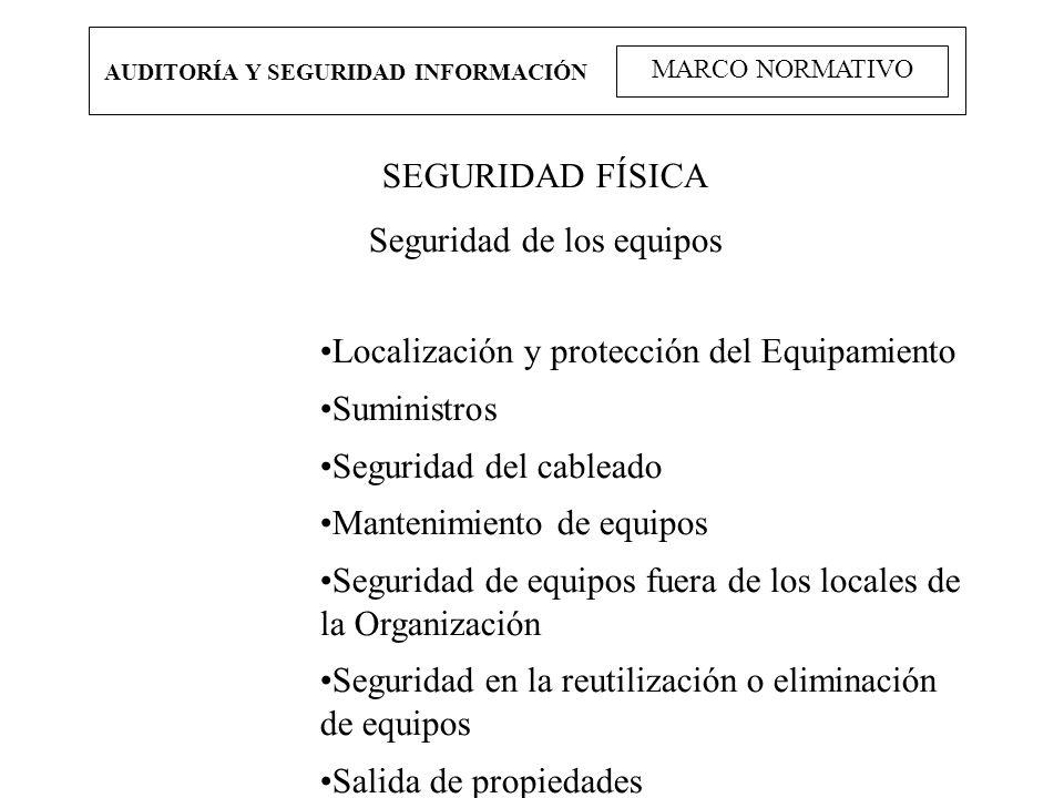 AUDITORÍA Y SEGURIDAD INFORMACIÓN MARCO NORMATIVO SEGURIDAD FÍSICA Seguridad de los equipos Localización y protección del Equipamiento Suministros Seg