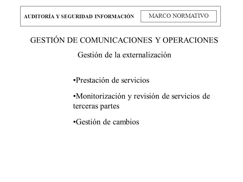 AUDITORÍA Y SEGURIDAD INFORMACIÓN MARCO NORMATIVO GESTIÓN DE COMUNICACIONES Y OPERACIONES Gestión de la externalización Prestación de servicios Monito