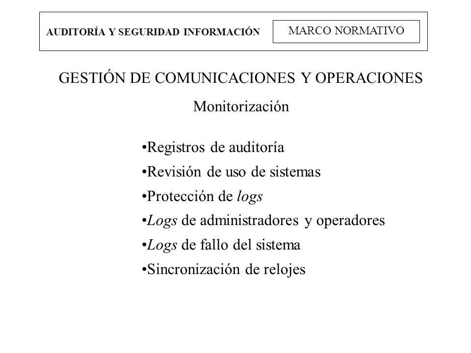 AUDITORÍA Y SEGURIDAD INFORMACIÓN MARCO NORMATIVO GESTIÓN DE COMUNICACIONES Y OPERACIONES Monitorización Registros de auditoría Revisión de uso de sis