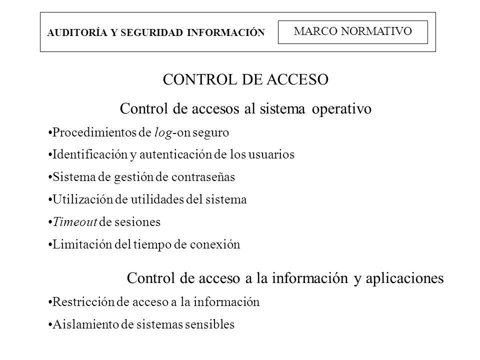 AUDITORÍA Y SEGURIDAD INFORMACIÓN MARCO NORMATIVO CONTROL DE ACCESO Control de accesos al sistema operativo Procedimientos de log-on seguro Identifica