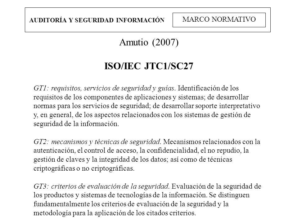 AUDITORÍA Y SEGURIDAD INFORMACIÓN MARCO NORMATIVO Amutio (2007) ISO/IEC JTC1/SC27 GT1: requisitos, servicios de seguridad y guías. Identificación de l
