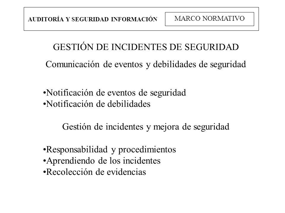 AUDITORÍA Y SEGURIDAD INFORMACIÓN MARCO NORMATIVO GESTIÓN DE INCIDENTES DE SEGURIDAD Comunicación de eventos y debilidades de seguridad Notificación d
