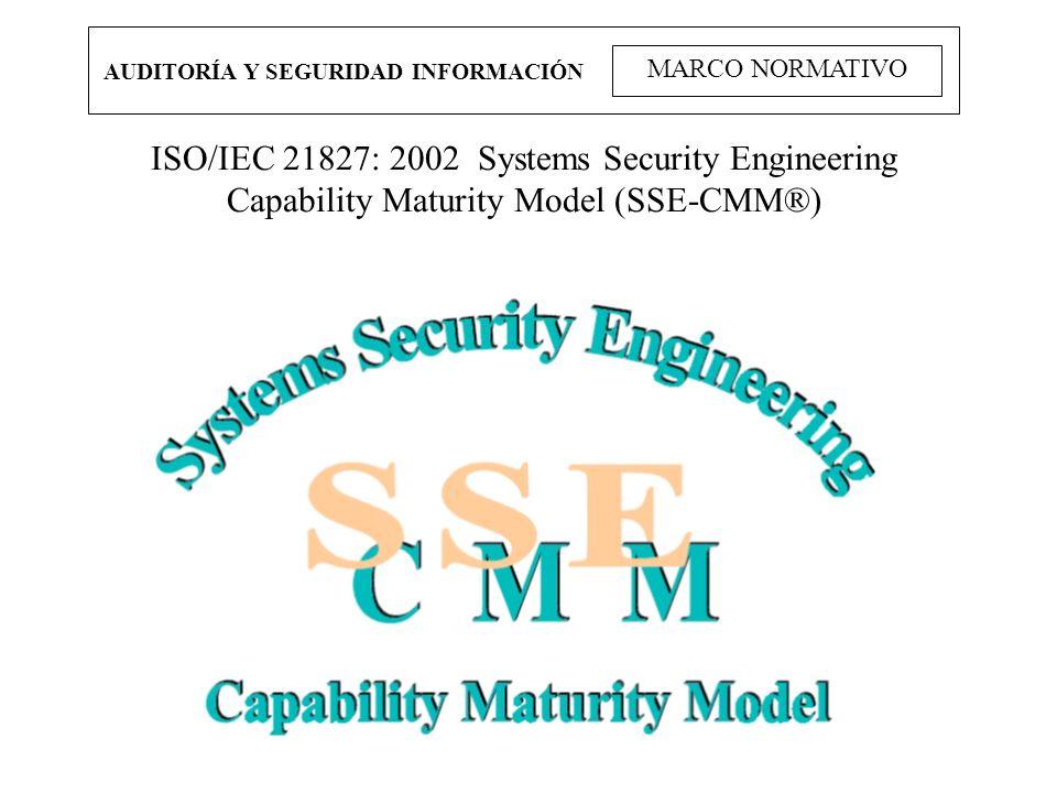 AUDITORÍA Y SEGURIDAD INFORMACIÓN MARCO NORMATIVO ISO/IEC 21827: 2002 Systems Security Engineering Capability Maturity Model (SSE-CMM®)