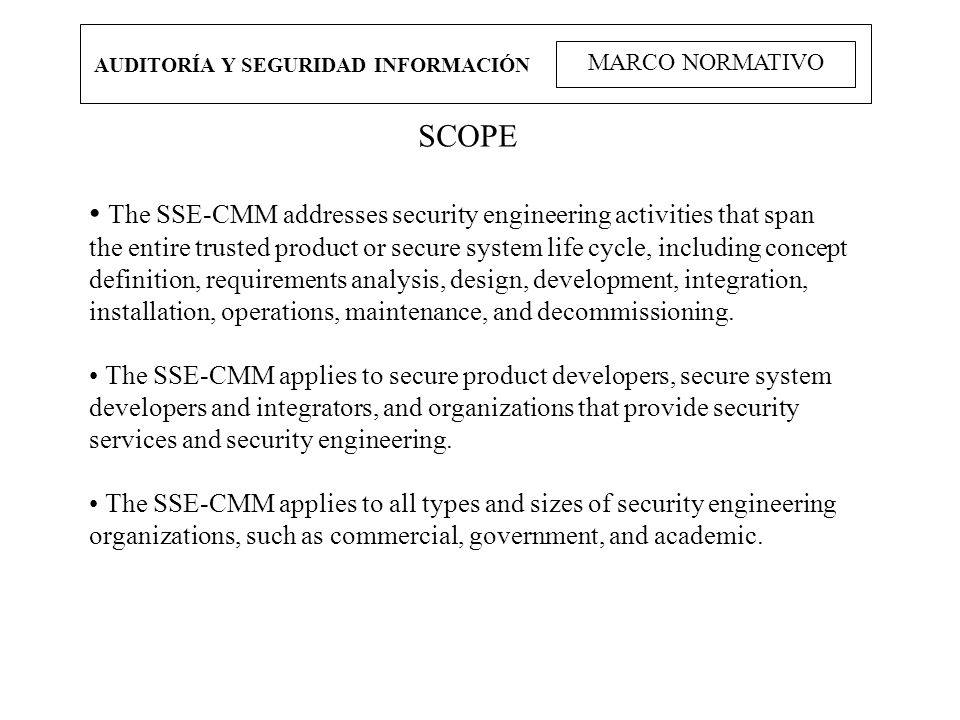 AUDITORÍA Y SEGURIDAD INFORMACIÓN MARCO NORMATIVO SCOPE The SSE-CMM addresses security engineering activities that span the entire trusted product or