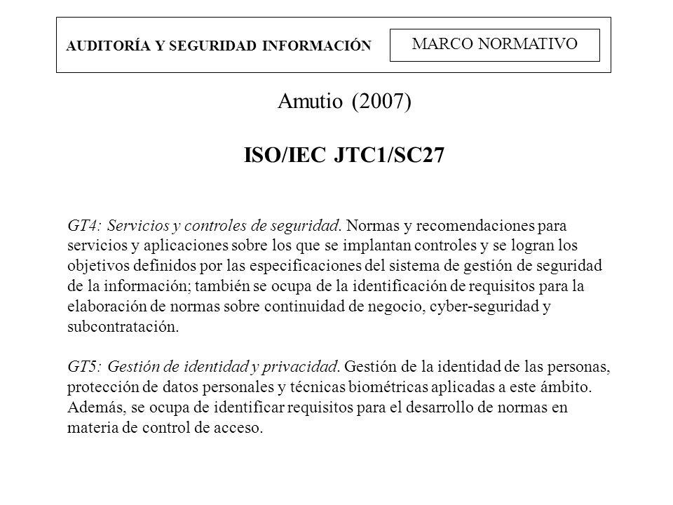 AUDITORÍA Y SEGURIDAD INFORMACIÓN MARCO NORMATIVO Amutio (2007) ISO/IEC JTC1/SC27 GT4: Servicios y controles de seguridad. Normas y recomendaciones pa