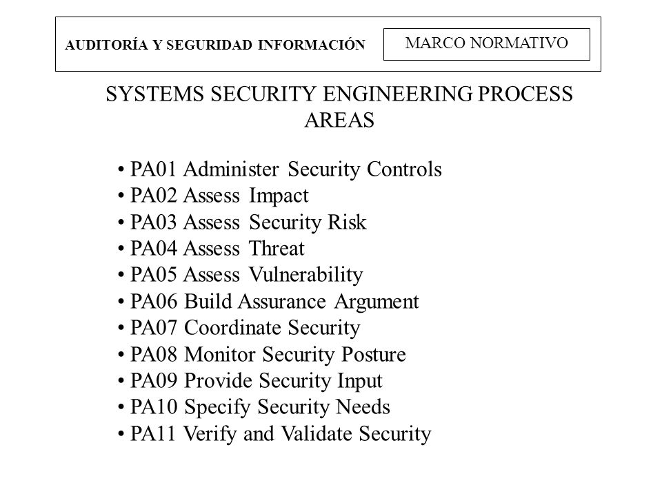 AUDITORÍA Y SEGURIDAD INFORMACIÓN MARCO NORMATIVO SYSTEMS SECURITY ENGINEERING PROCESS AREAS PA01 Administer Security Controls PA02 Assess Impact PA03