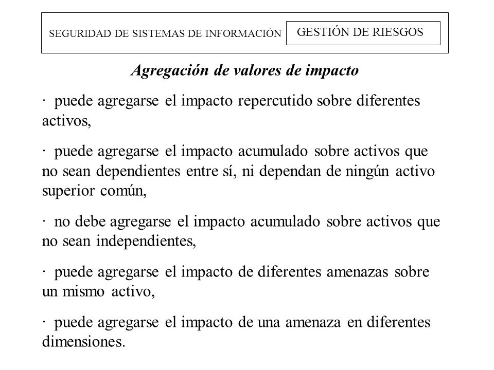 SEGURIDAD DE SISTEMAS DE INFORMACIÓN GESTIÓN DE RIESGOS Agregación de valores de impacto · puede agregarse el impacto repercutido sobre diferentes act