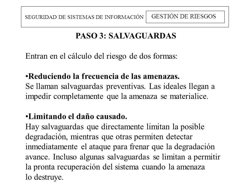 SEGURIDAD DE SISTEMAS DE INFORMACIÓN GESTIÓN DE RIESGOS PASO 3: SALVAGUARDAS Entran en el cálculo del riesgo de dos formas: Reduciendo la frecuencia d