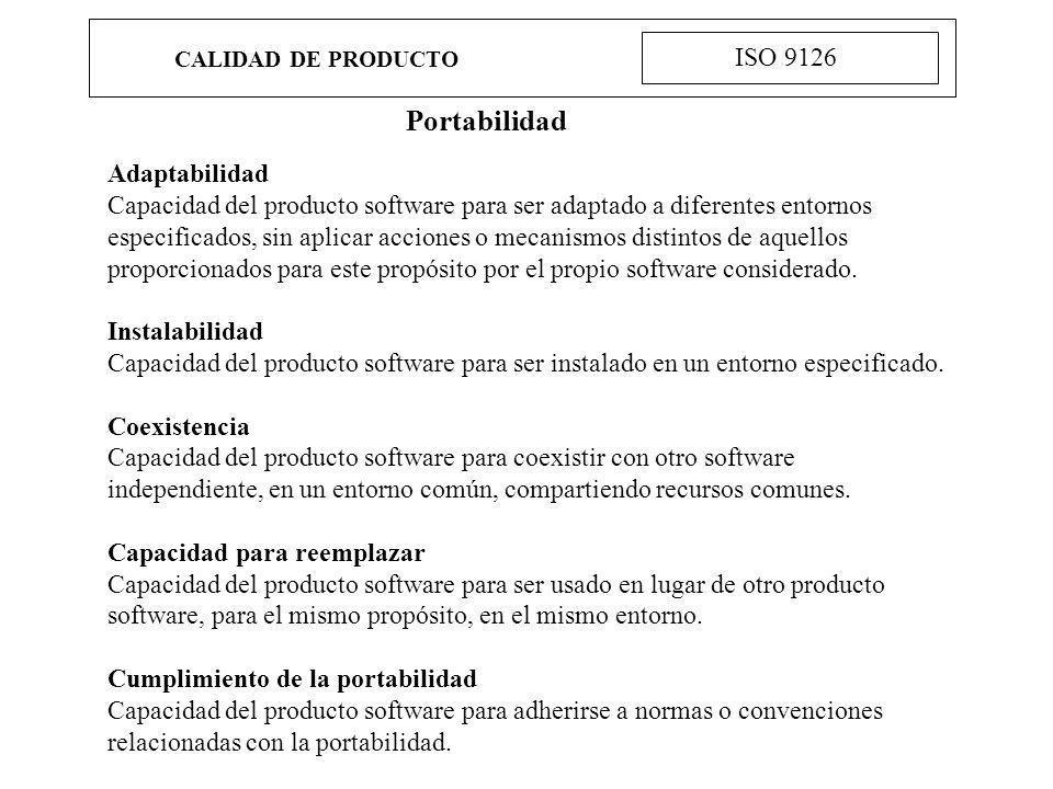 CALIDAD DE PRODUCTO ISO 9126 Portabilidad Adaptabilidad Capacidad del producto software para ser adaptado a diferentes entornos especificados, sin apl