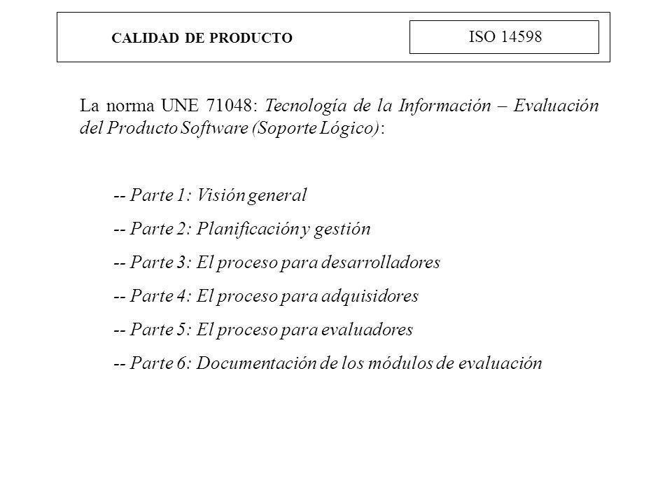 CALIDAD DE PRODUCTO ISO 14598 La norma UNE 71048: Tecnología de la Información – Evaluación del Producto Software (Soporte Lógico): -- Parte 1: Visión