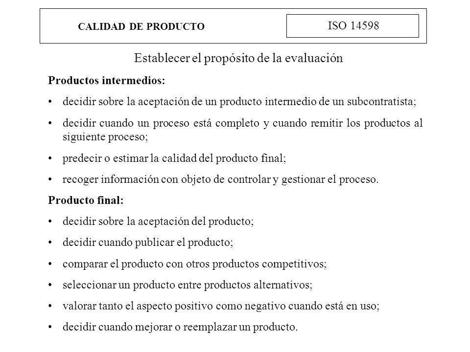 CALIDAD DE PRODUCTO ISO 14598 Establecer el propósito de la evaluación Productos intermedios: decidir sobre la aceptación de un producto intermedio de