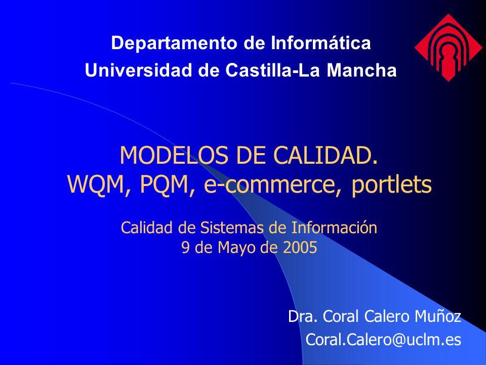 MODELOS DE CALIDAD. WQM, PQM, e-commerce, portlets Calidad de Sistemas de Información 9 de Mayo de 2005 Dra. Coral Calero Muñoz Coral.Calero@uclm.es D