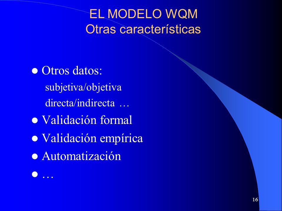 16 Otros datos: subjetiva/objetiva directa/indirecta … Validación formal Validación empírica Automatización … EL MODELO WQM Otras características