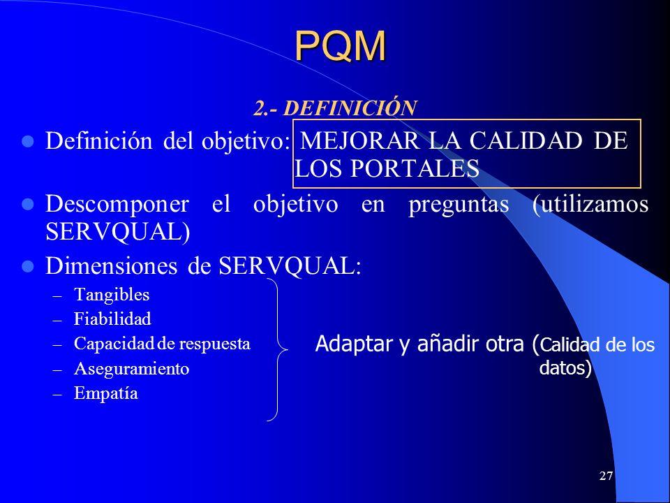 27 2.- DEFINICIÓN Definición del objetivo: MEJORAR LA CALIDAD DE LOS PORTALES Descomponer el objetivo en preguntas (utilizamos SERVQUAL) Dimensiones d