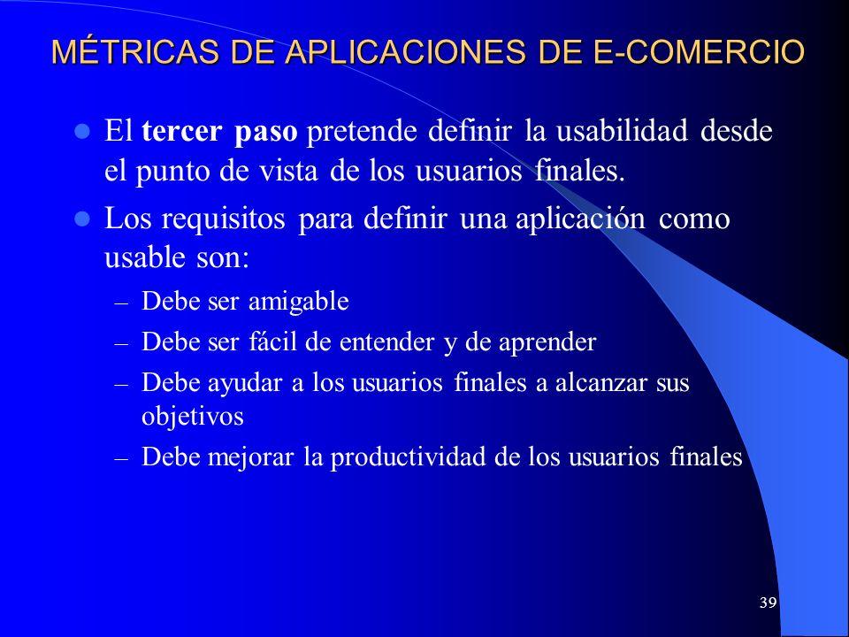 39 MÉTRICAS DE APLICACIONES DE E-COMERCIO El tercer paso pretende definir la usabilidad desde el punto de vista de los usuarios finales. Los requisito