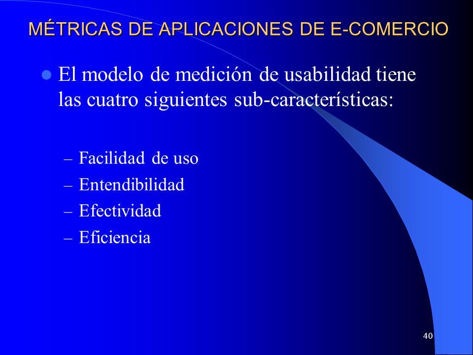 40 MÉTRICAS DE APLICACIONES DE E-COMERCIO El modelo de medición de usabilidad tiene las cuatro siguientes sub-características: – Facilidad de uso – En