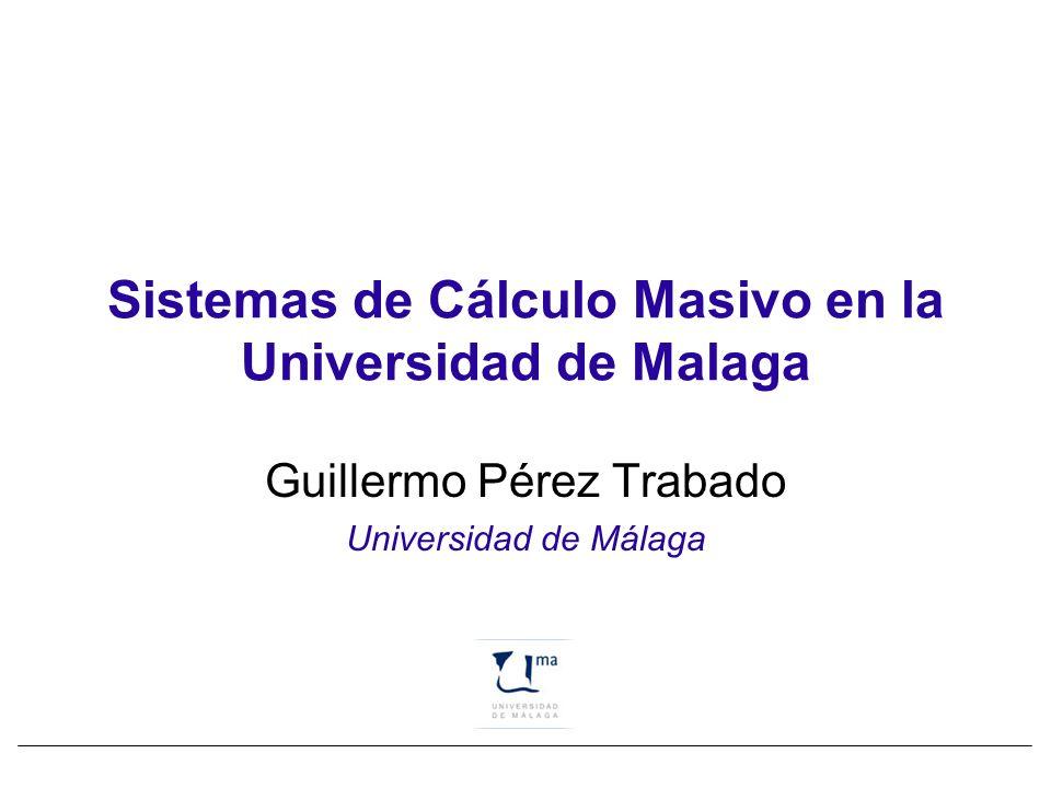 Sistemas de Cálculo Masivo en la Universidad de Malaga Guillermo Pérez Trabado Universidad de Málaga