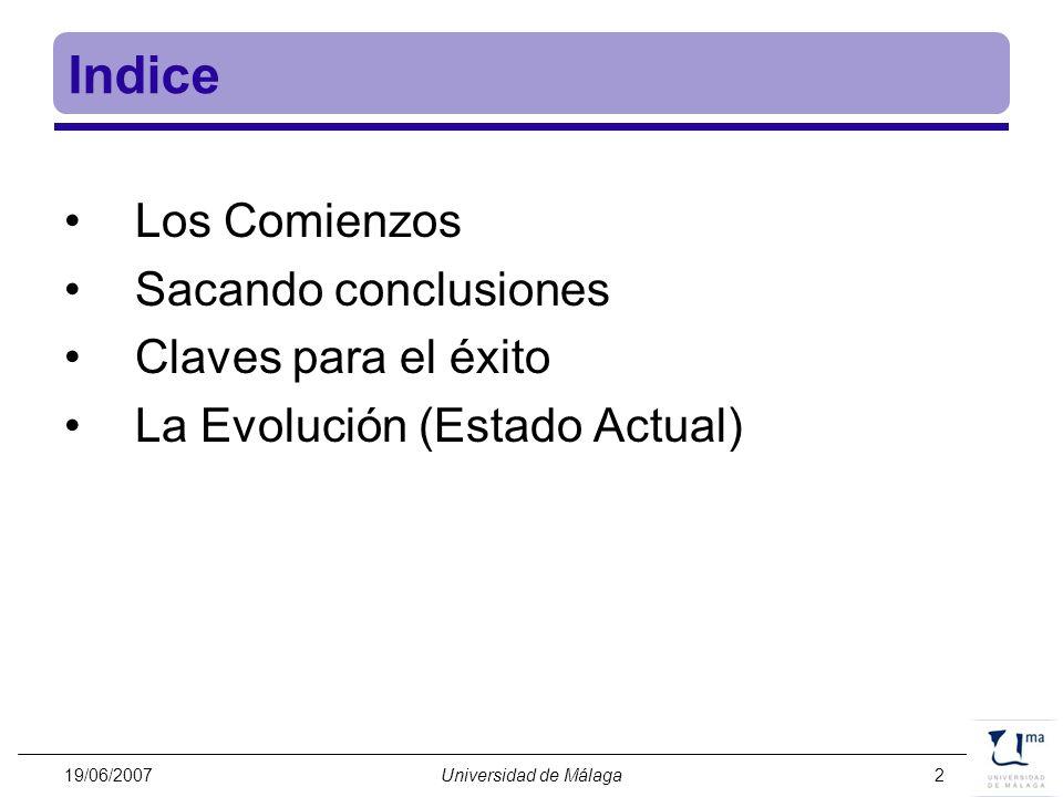 19/06/2007Universidad de Málaga3 Los Comienzos Origin 2000 (1997) –16 procesadores R10000 a 195MHz –4 Gbytes de RAM –64 Gbytes de almacenamiento en disco –6,24 GFLOPS de pico –Licencias de software (Gaussian, Matlab, Mathematica) Servicios Centrales de Apoyo a la Investigación (SCAI)