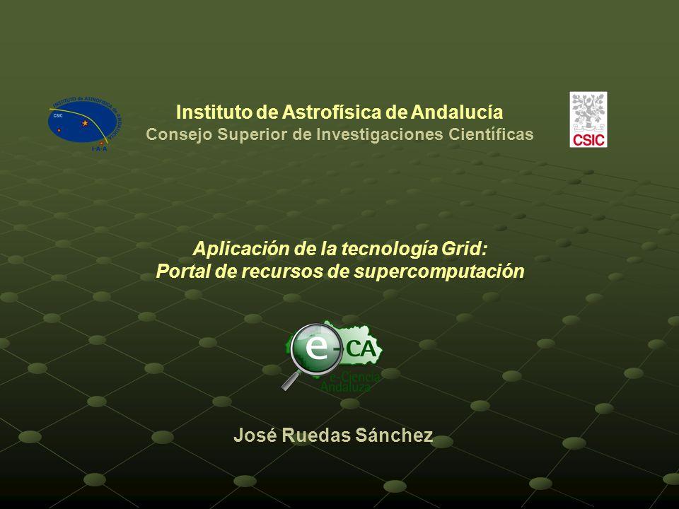 Aplicación de la tecnología Grid: Portal de recursos de supercomputación José Ruedas Sánchez Instituto de Astrofísica de Andalucía Consejo Superior de Investigaciones Científicas