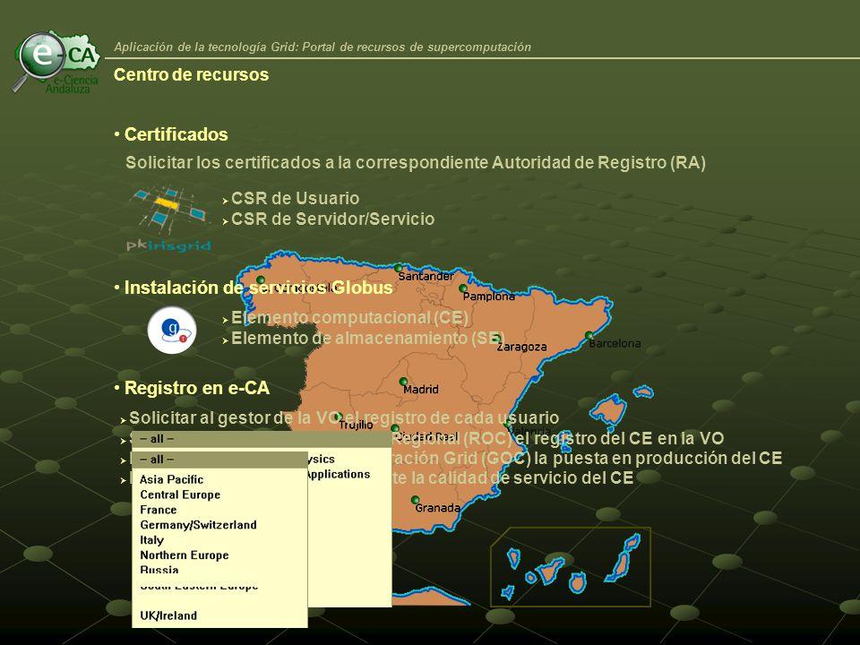 Aplicación de la tecnología Grid: Portal de recursos de supercomputación Certificados Solicitar los certificados a la correspondiente Autoridad de Registro (RA) CSR de Usuario CSR de Servidor/Servicio Registro en e-CA Instalación de servicios Globus Elemento computacional (CE) Elemento de almacenamiento (SE) Solicitar al gestor de la VO el registro de cada usuario Solicitar al Centro de Operación Regional (ROC) el registro del CE en la VO El ROC solicita al Centro de Operación Grid (GOC) la puesta en producción del CE El GOC monitoriza periódicamente la calidad de servicio del CE Centro de recursos