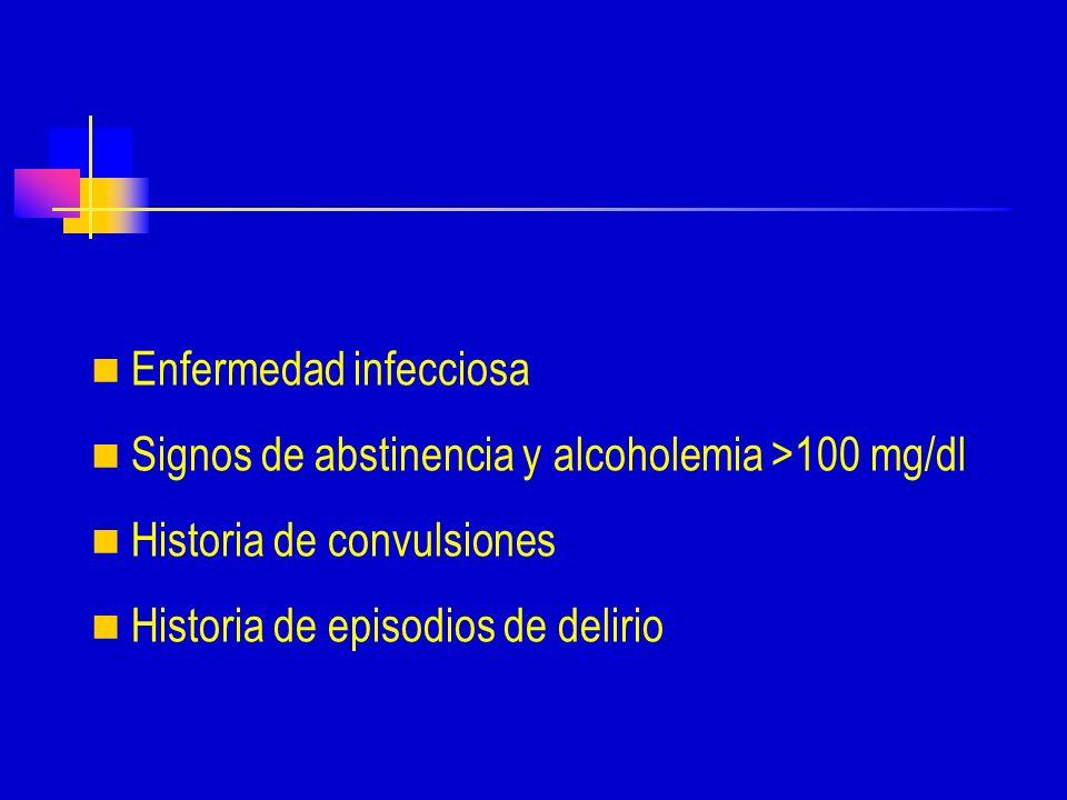 Enfermedad infecciosa Signos de abstinencia y alcoholemia >100 mg/dl Historia de convulsiones Historia de episodios de delirio
