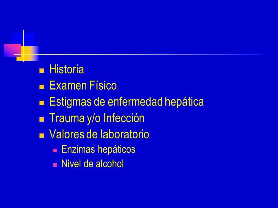 Historia Examen Físico Estigmas de enfermedad hepática Trauma y/o Infección Valores de laboratorio Enzimas hepáticos Nivel de alcohol