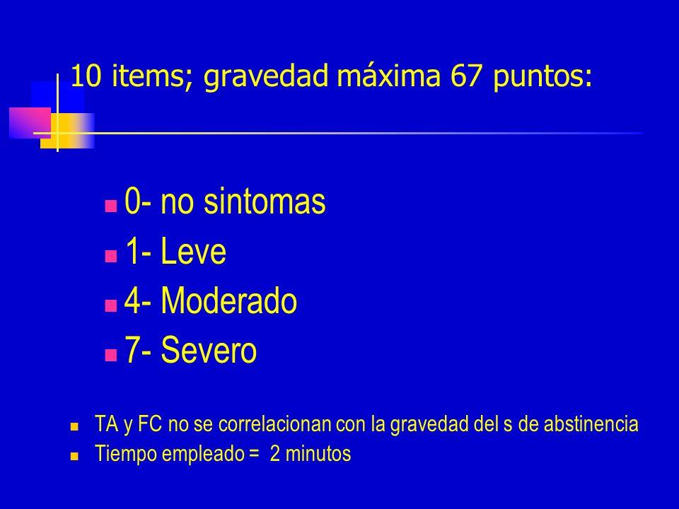 10 items; gravedad máxima 67 puntos: 0- no sintomas 1- Leve 4- Moderado 7- Severo TA y FC no se correlacionan con la gravedad del s de abstinencia Tiempo empleado = 2 minutos