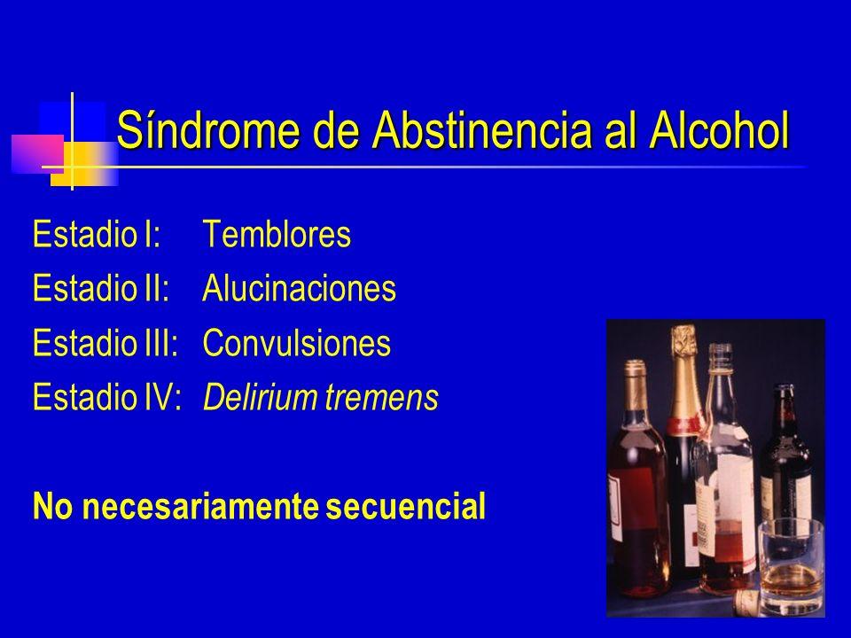 Síndrome de Abstinencia al Alcohol Estadio I: Temblores Estadio II: Alucinaciones Estadio III: Convulsiones Estadio IV: Delirium tremens No necesariamente secuencial